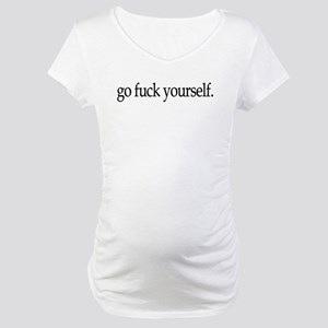 Go Fuck Yourself Maternity T-Shirt