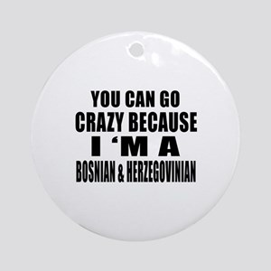 You Can Go Crazy Because I'm A Bosn Round Ornament
