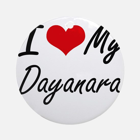 I love my Dayanara Round Ornament
