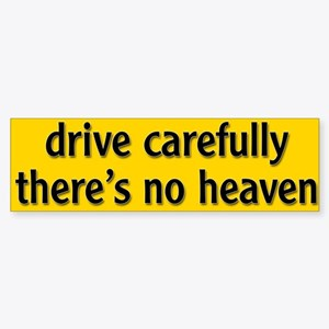 """Bumper Sticker """"drive carfully, there's no heaven"""""""