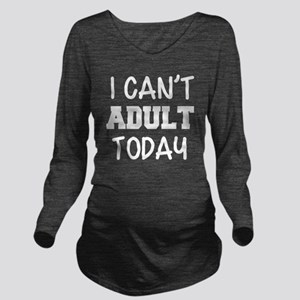 I Can't Adult Today Long Sleeve Maternity T-Shirt
