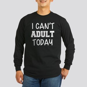 I Can't Adult Today funny Long Sleeve T-Shirt
