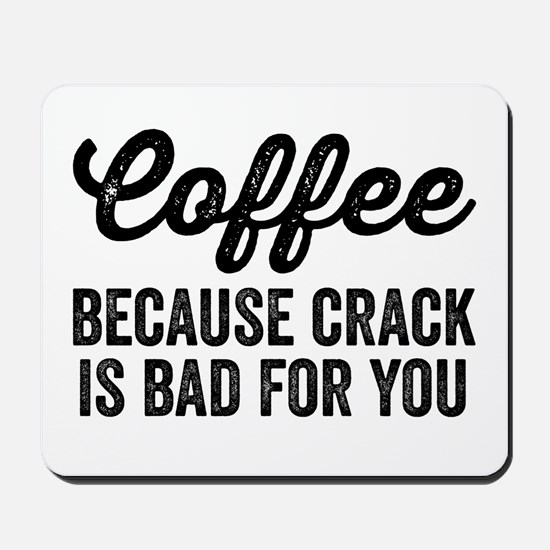 Coffee Because Crack Is Bad For You Mousepad