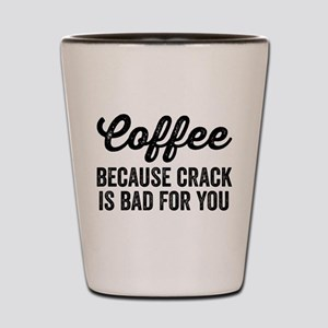 Coffee Because Crack Is Bad For You Shot Glass