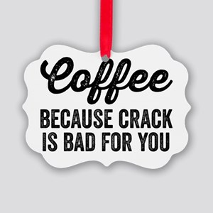 Coffee Because Crack Is Bad For Y Picture Ornament