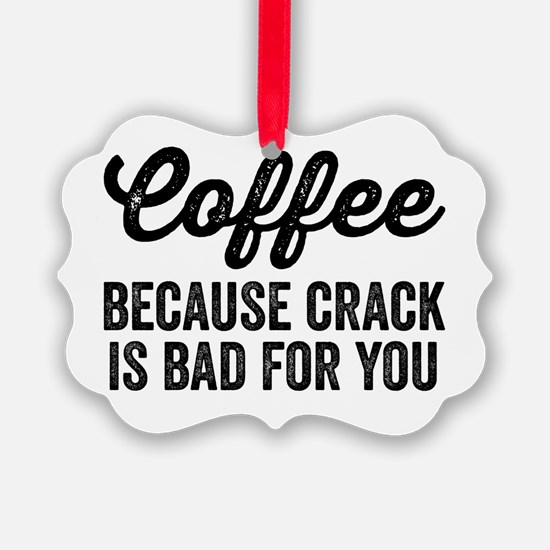 Coffee Because Crack Is Bad For Y Ornament