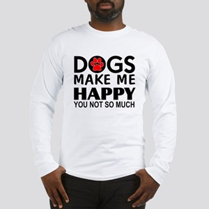 Dogs make me happy You Not so much Long Sleeve T-S