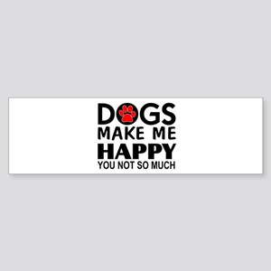 Dogs make me happy You Not so much Bumper Sticker