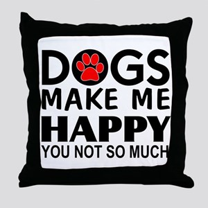 Dogs make me happy You Not so much Throw Pillow