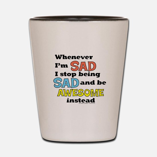 Stop Being Sad Be Awesome Shot Glass