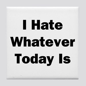 I Hate Whatever Today Is Tile Coaster