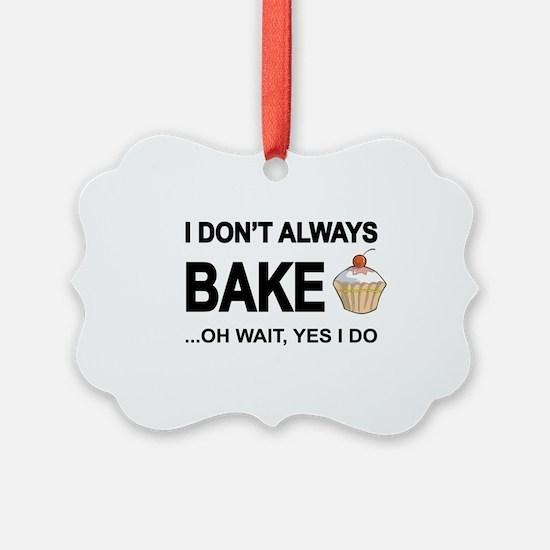 I Don't Always Bake, Oh Wait Yes I Do Ornament