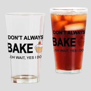 I Don't Always Bake, Oh Wait Yes I Do Drinking Gla