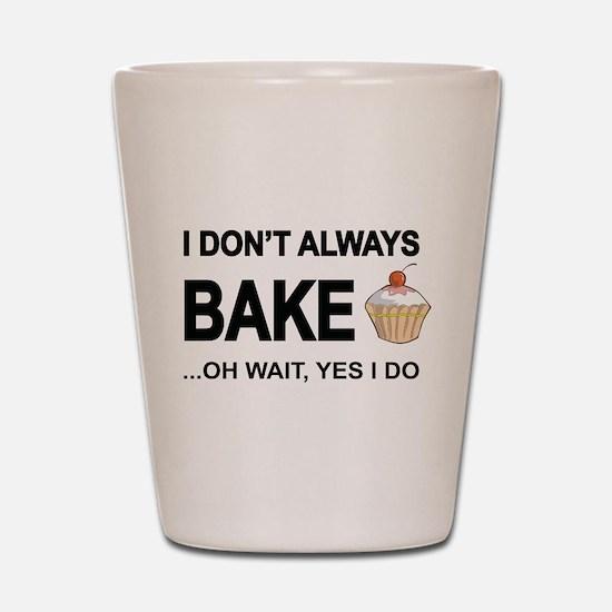 I Don't Always Bake, Oh Wait Yes I Do Shot Glass