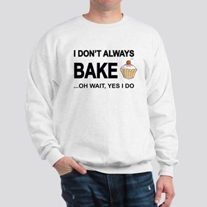I Don't Always Bake, Oh Wait Yes I Do Sweatshirt