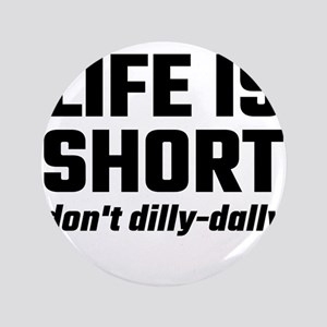Life Is Short, Don't Dilly-Dally Button
