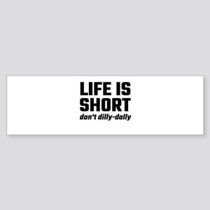 Life Is Short, Don't Dilly-Dally Bumper Sticker