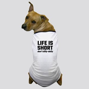 Life Is Short, Don't Dilly-Dally Dog T-Shirt