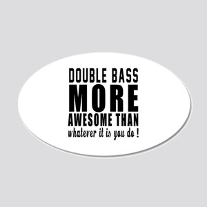 Double bass More Awesome Ins 20x12 Oval Wall Decal