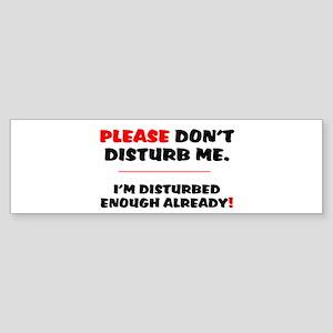 PLEASE DONT DISTURB ME - IM DISTURB Bumper Sticker