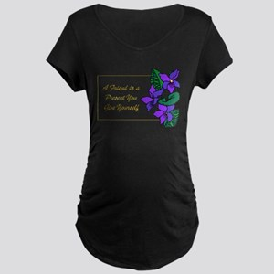 Violets with Quote A Friend is a Maternity T-Shirt