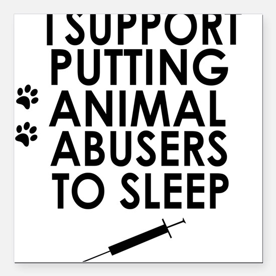 I support putting animal abusers to sleep Square C