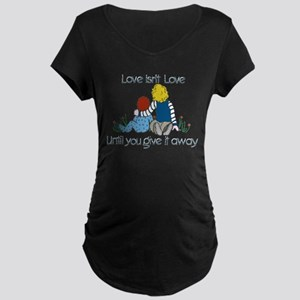 Love Isn't Love til You Give it Maternity T-Shirt