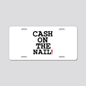 CASH ON THE NAIL! Aluminum License Plate