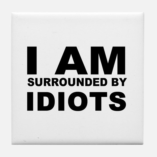 i am surrounded by idiots Tile Coaster