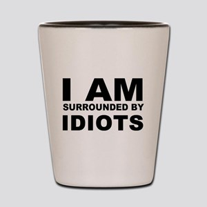 i am surrounded by idiots Shot Glass