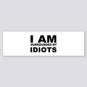i am surrounded by idiots Bumper Sticker