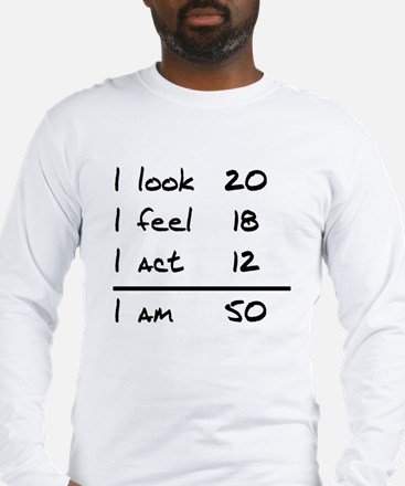 I Look I Feel I Act I Am 50 Long Sleeve T-Shirt