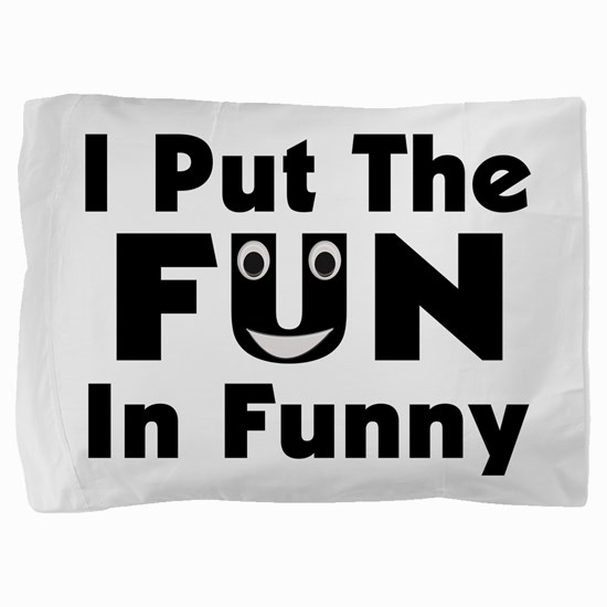 I Put The Fun In Funny Pillow Sham