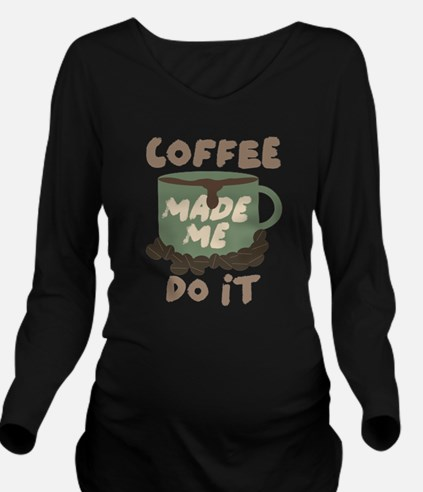 Coffee made me Do it Long Sleeve Maternity T-Shirt