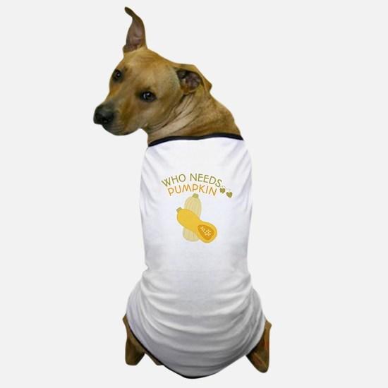 Who Needs Pumpkin Dog T-Shirt