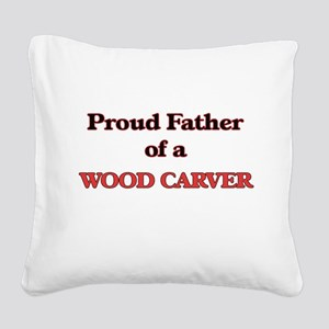 Proud Father of a Wood Carver Square Canvas Pillow