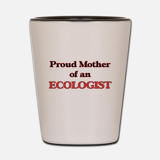 Proud Mother of a Ecologist Shot Glass