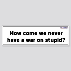 We Never Have A War On Stupid / Bumper Sticker