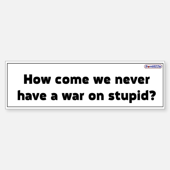 We Never Have A War On Stupid / Bumper Bumper Bumper Sticker