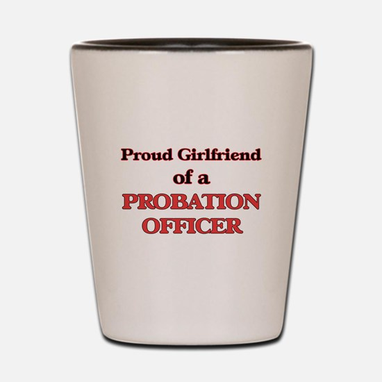 Proud Girlfriend of a Probation Officer Shot Glass