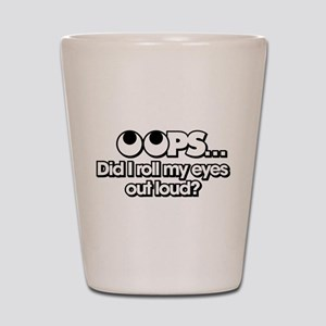 Oops Did I Roll My Eyes Out Loud Shot Glass