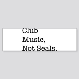 Club music, not seals Bumper Sticker
