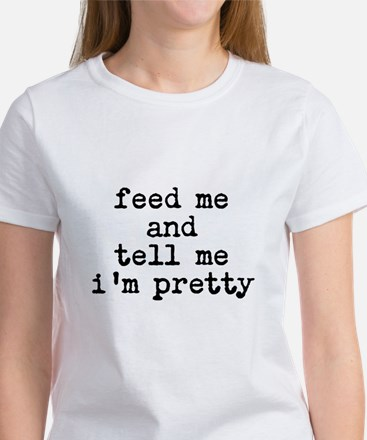 feed me and tell me im pretty T-Shirt