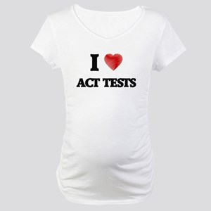 I Love ACT TESTS Maternity T-Shirt