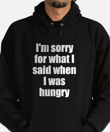 Im sorry for what I said when I was hungry Hoodie