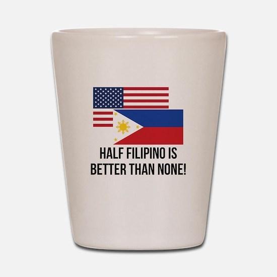 Half Filipino Is Better Than None Shot Glass