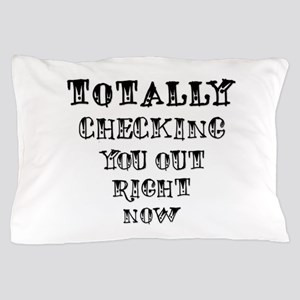 Totally Checking You Out! Pillow Case