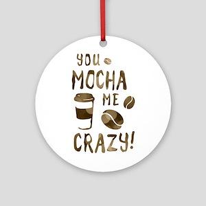 you mocha me crazy Round Ornament
