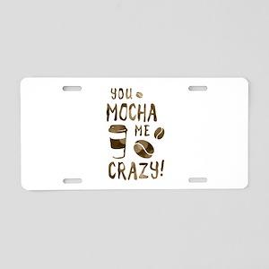 you mocha me crazy Aluminum License Plate