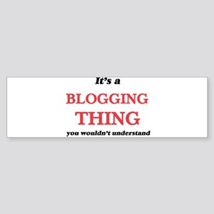 It's a Blogging thing, you woul Bumper Sticker